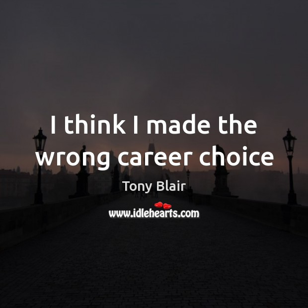 I think I made the wrong career choice Tony Blair Picture Quote
