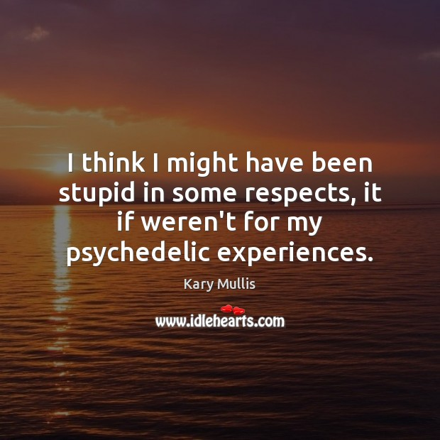 I think I might have been stupid in some respects, it if Kary Mullis Picture Quote