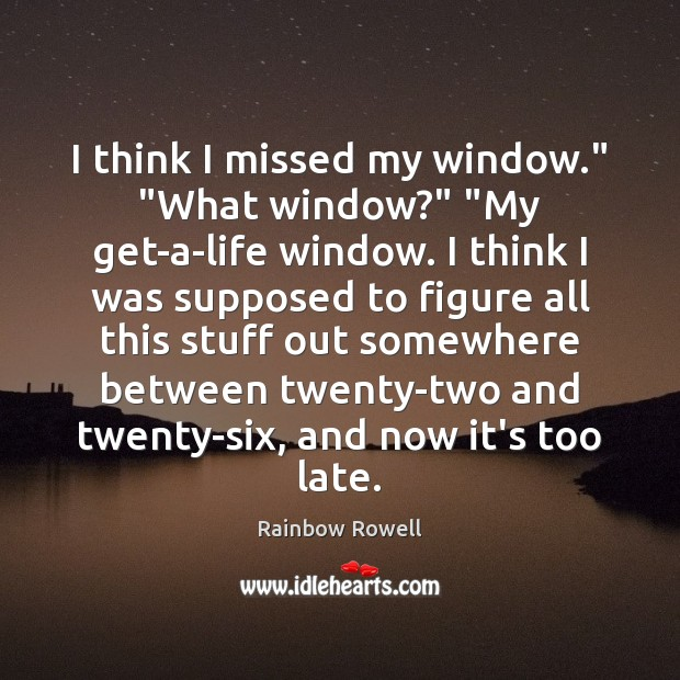 "I think I missed my window."" ""What window?"" ""My get-a-life window. I Rainbow Rowell Picture Quote"