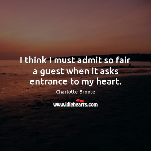I think I must admit so fair a guest when it asks entrance to my heart. Charlotte Bronte Picture Quote