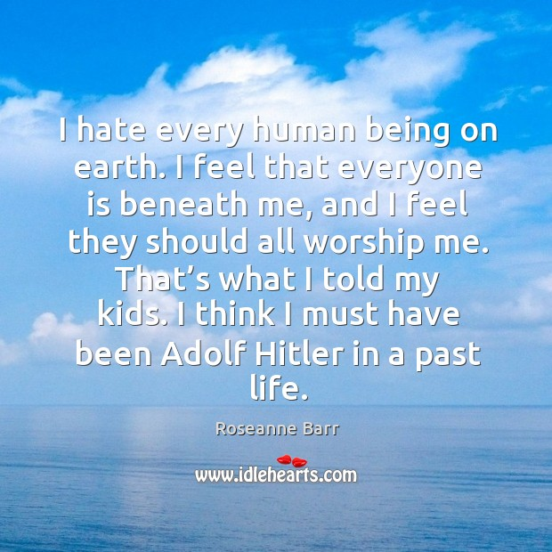 I think I must have been adolf hitler in a past life. Roseanne Barr Picture Quote