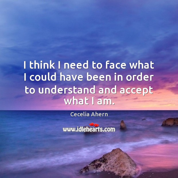 I think I need to face what I could have been in order to understand and accept what I am. Cecelia Ahern Picture Quote