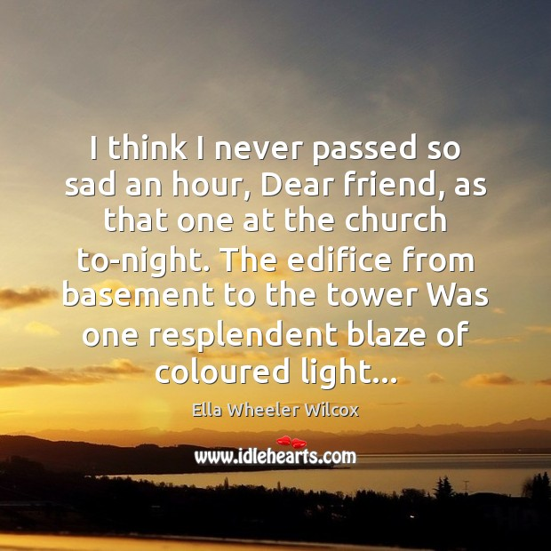 I think I never passed so sad an hour, Dear friend, as Ella Wheeler Wilcox Picture Quote