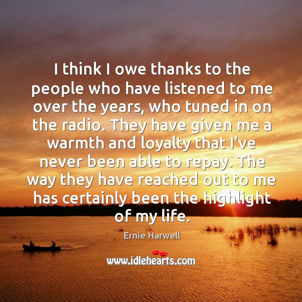 I think I owe thanks to the people who have listened to me over the years, who tuned in on the radio. Ernie Harwell Picture Quote