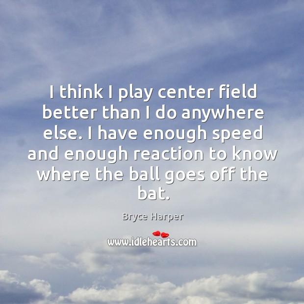 I think I play center field better than I do anywhere else. Image