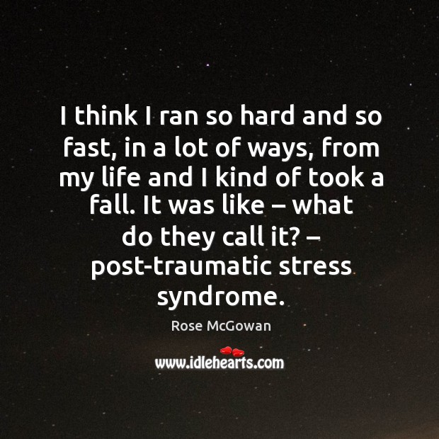 I think I ran so hard and so fast, in a lot of ways, from my life and I kind of took a fall. Rose McGowan Picture Quote
