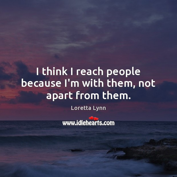 I think I reach people because I'm with them, not apart from them. Loretta Lynn Picture Quote
