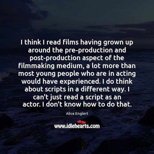 I think I read films having grown up around the pre-production and Image
