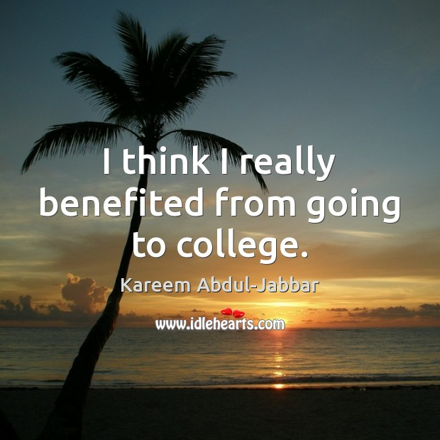 I think I really benefited from going to college. Kareem Abdul-Jabbar Picture Quote
