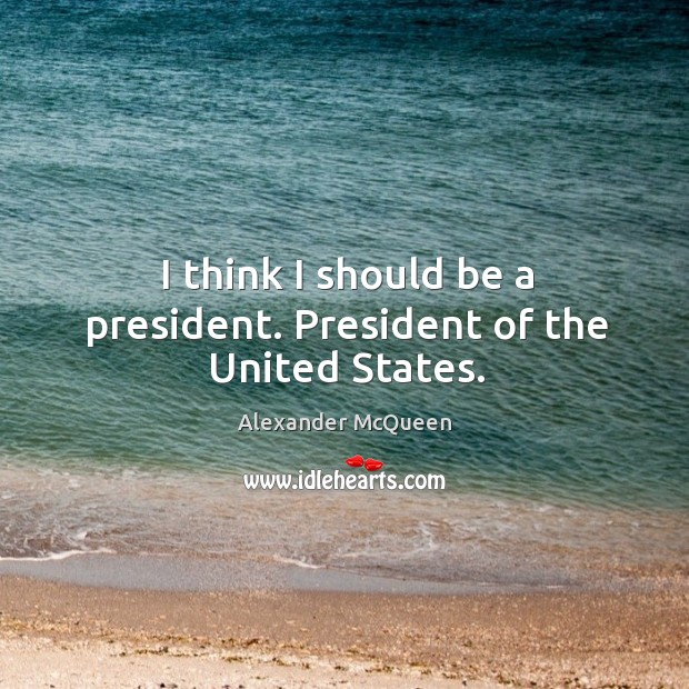 I think I should be a president. President of the united states. Image