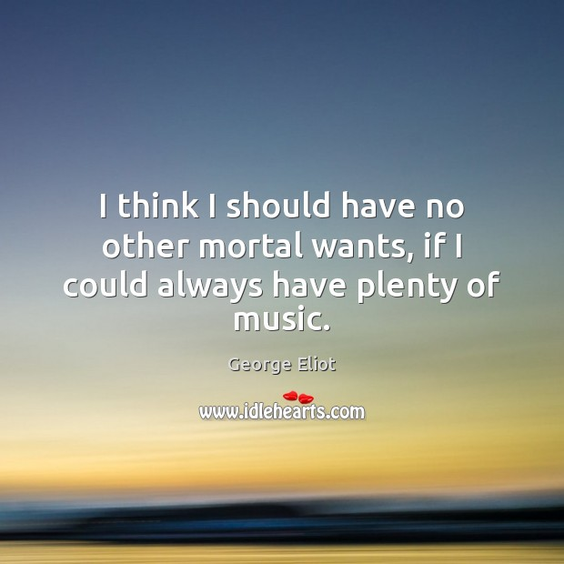 Image, I think I should have no other mortal wants, if I could always have plenty of music.