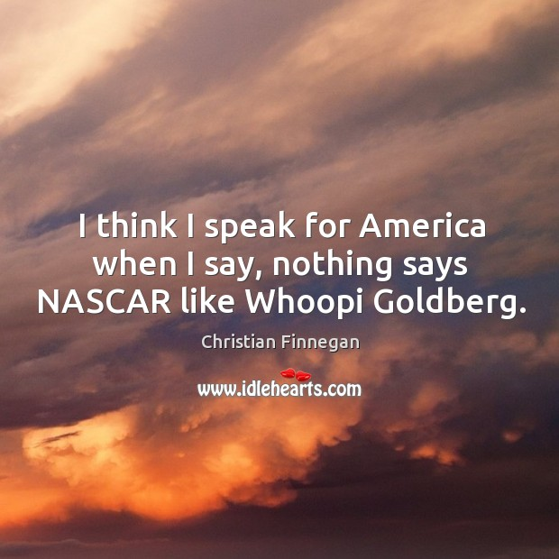 I think I speak for America when I say, nothing says NASCAR like Whoopi Goldberg. Christian Finnegan Picture Quote