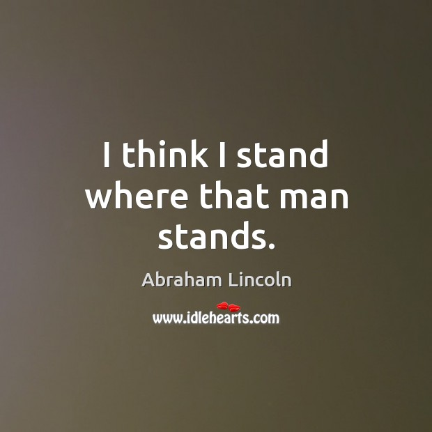 I think I stand where that man stands. Abraham Lincoln Picture Quote