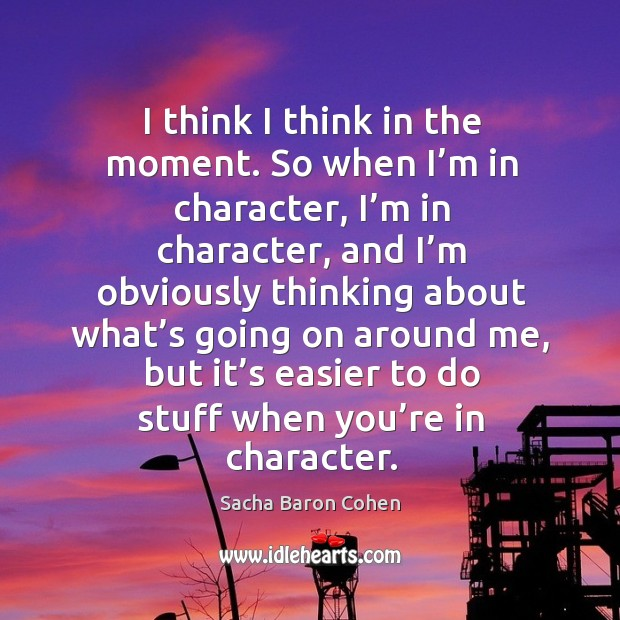 I think I think in the moment. So when I'm in character, I'm in character, and I'm obviously Image