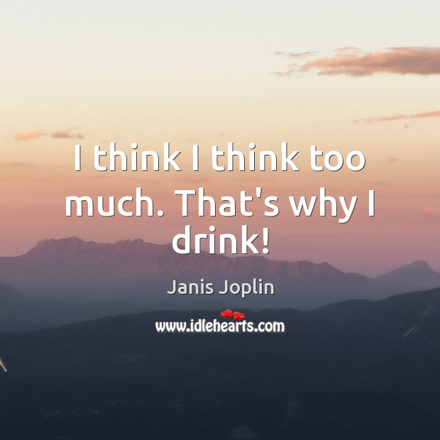 I think I think too much. That's why I drink! Janis Joplin Picture Quote