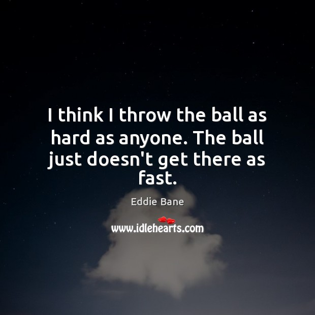 I think I throw the ball as hard as anyone. The ball just doesn't get there as fast. Image