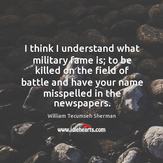 I think I understand what military fame is; William Tecumseh Sherman Picture Quote