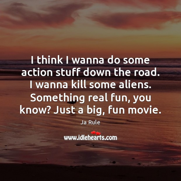 I think I wanna do some action stuff down the road. I Ja Rule Picture Quote