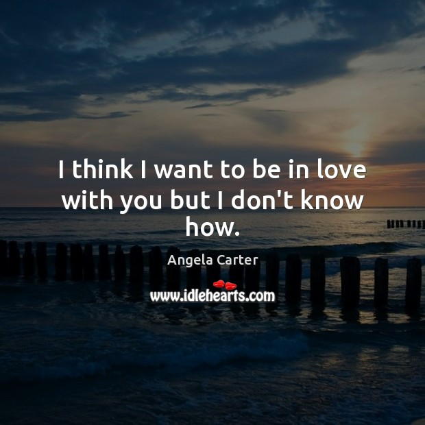 I think I want to be in love with you but I don't know how. Image