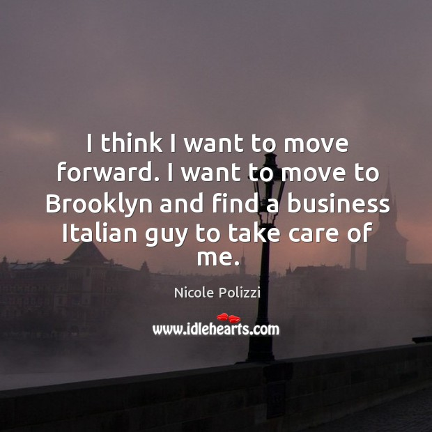 I think I want to move forward. I want to move to brooklyn and find a business italian guy to take care of me. Nicole Polizzi Picture Quote