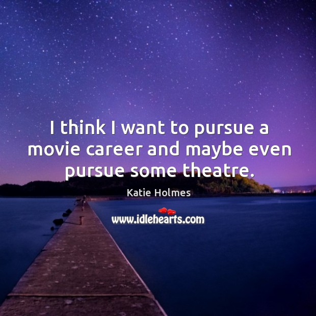I think I want to pursue a movie career and maybe even pursue some theatre. Image