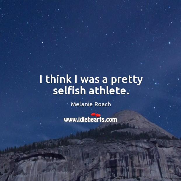 Image, I think I was a pretty selfish athlete.