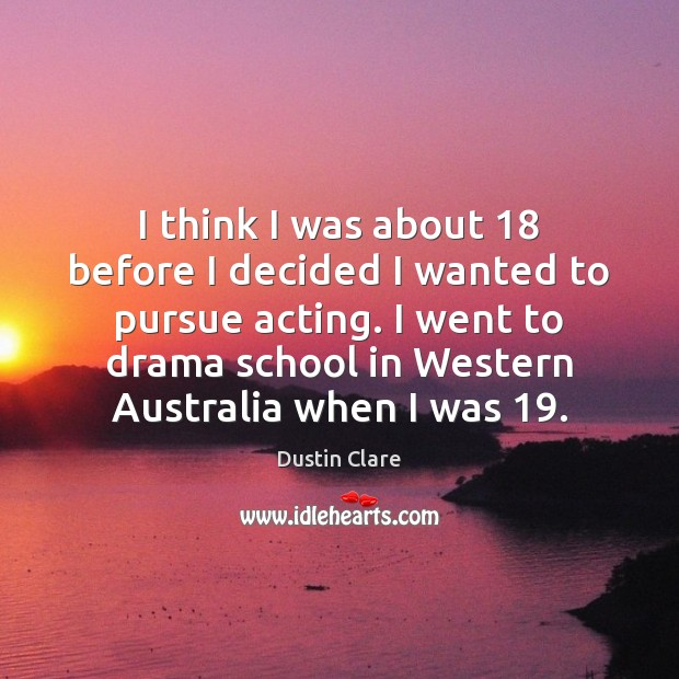 I think I was about 18 before I decided I wanted to pursue Dustin Clare Picture Quote