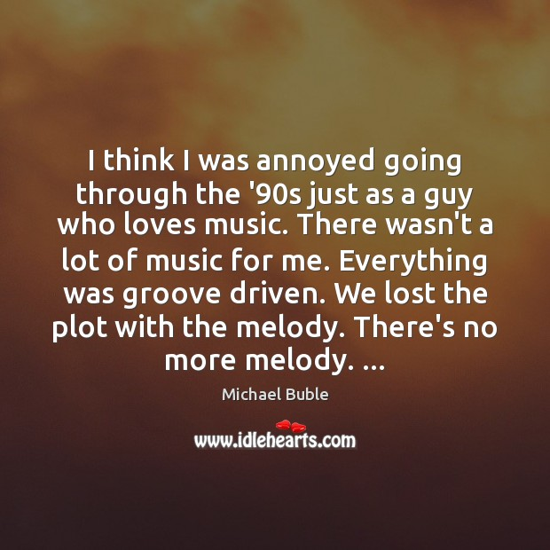 I think I was annoyed going through the '90s just as Michael Buble Picture Quote