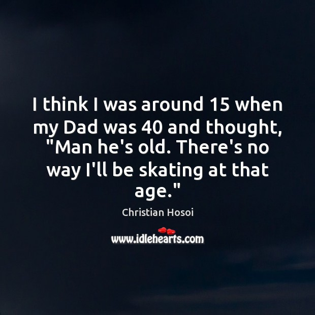 """I think I was around 15 when my Dad was 40 and thought, """"Man Image"""