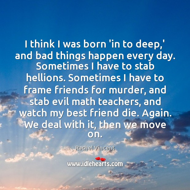 I think I was born 'in to deep,' and bad things Rachel Vincent Picture Quote