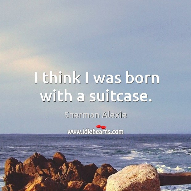I think I was born with a suitcase. Image