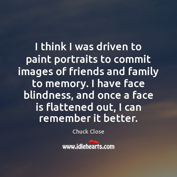 I think I was driven to paint portraits to commit images of Chuck Close Picture Quote