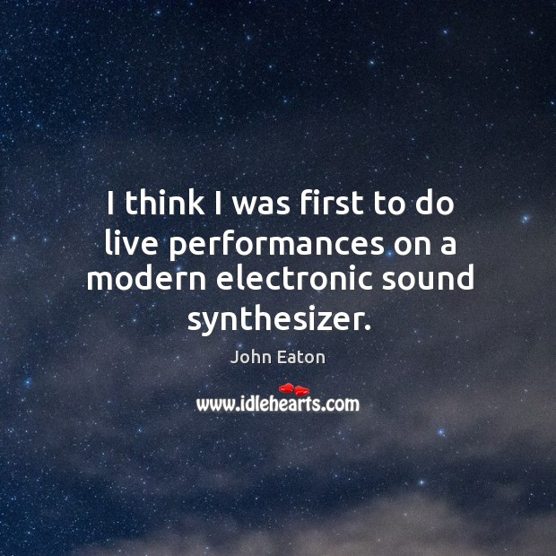 I think I was first to do live performances on a modern electronic sound synthesizer. Image