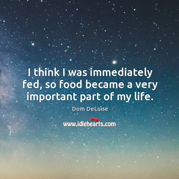 Image, I think I was immediately fed, so food became a very important part of my life.