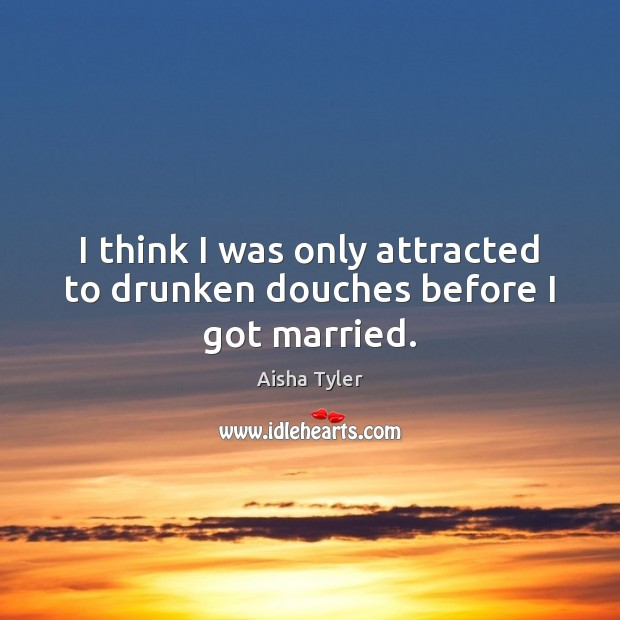 Image, I think I was only attracted to drunken douches before I got married.