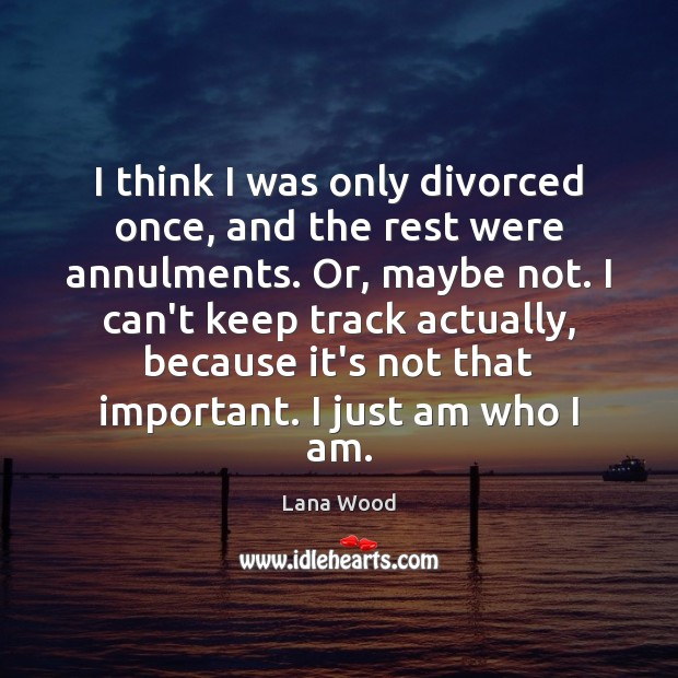I think I was only divorced once, and the rest were annulments. Lana Wood Picture Quote