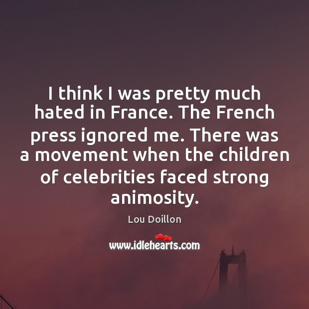 I think I was pretty much hated in France. The French press Lou Doillon Picture Quote