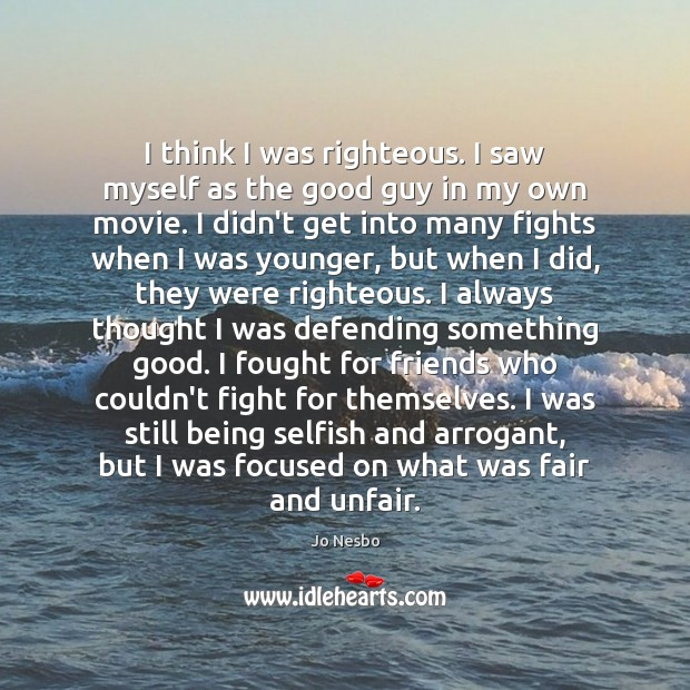 Image, Always, Arrogant, Being, Being Selfish, Defending, Did, Fair, Fairs, Fight, Fighting, Fights, Focused, Fought, Friends, Get, Good, Good Guy, Guy, I Always, I Think, Into, Many, Movie, My Own, Myself, Own, Righteous, Saw, Saws, Selfish, Something, Still, Stills, Themselves, Think, Thinking, Thought, Unfair, Was, Were, Who, Younger