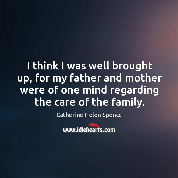 I think I was well brought up, for my father and mother were of one mind regarding the care of the family. Catherine Helen Spence Picture Quote