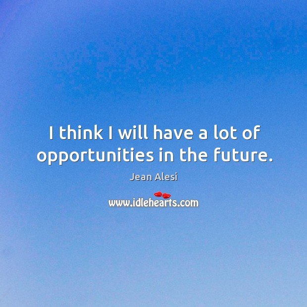 I think I will have a lot of opportunities in the future. Image