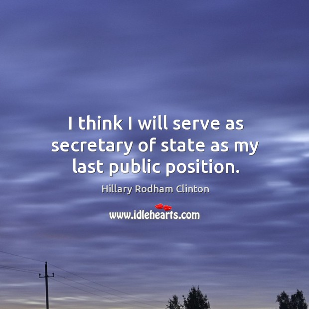 I think I will serve as secretary of state as my last public position. Hillary Rodham Clinton Picture Quote