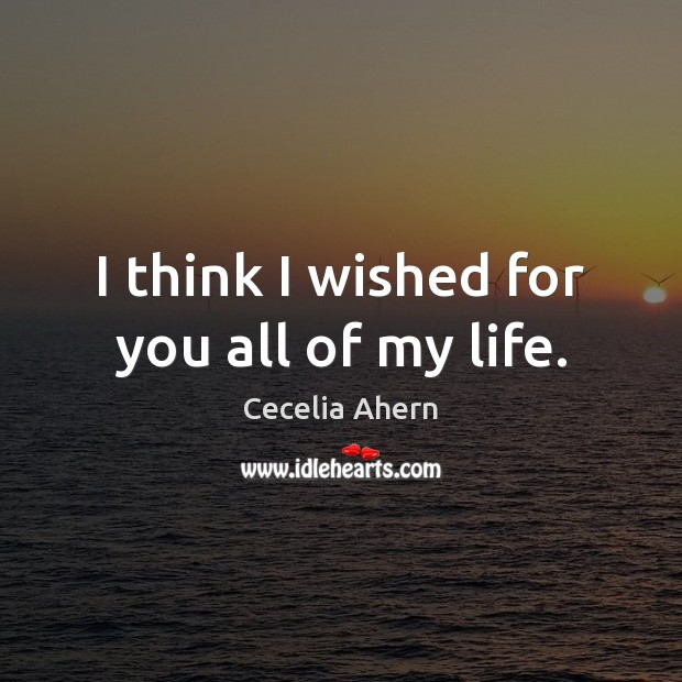 I think I wished for you all of my life. Cecelia Ahern Picture Quote