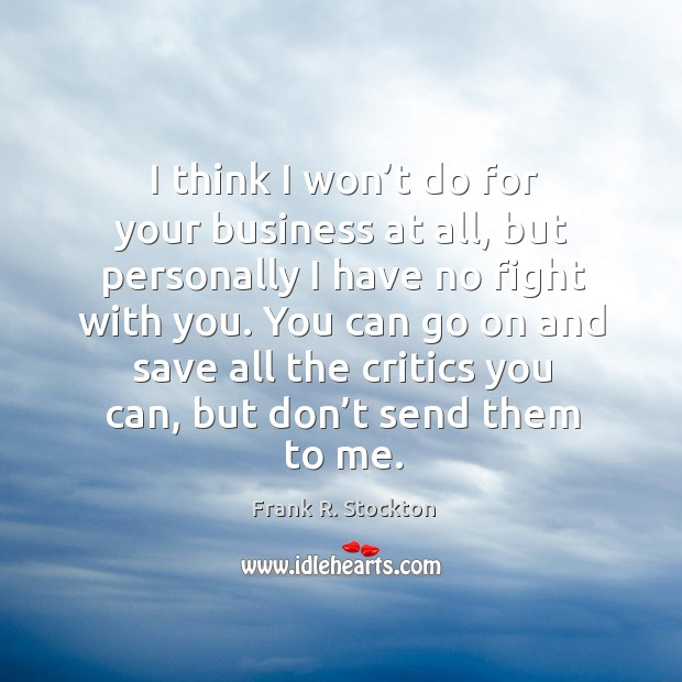 I think I won't do for your business at all, but personally I have no fight with you. Image