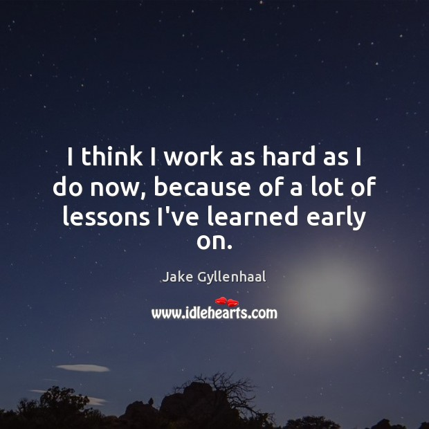 I think I work as hard as I do now, because of a lot of lessons I've learned early on. Jake Gyllenhaal Picture Quote