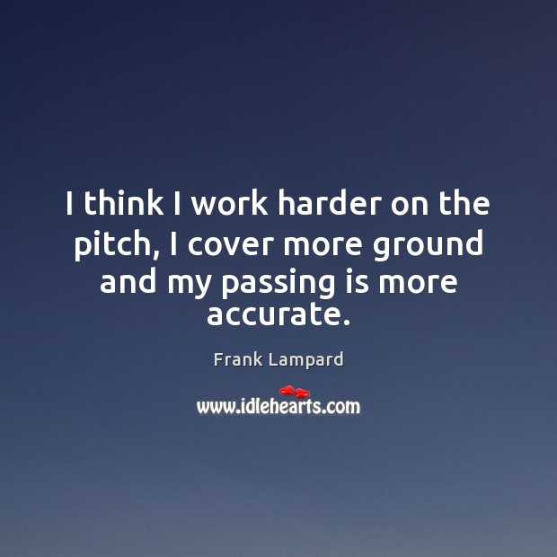 I think I work harder on the pitch, I cover more ground and my passing is more accurate. Frank Lampard Picture Quote