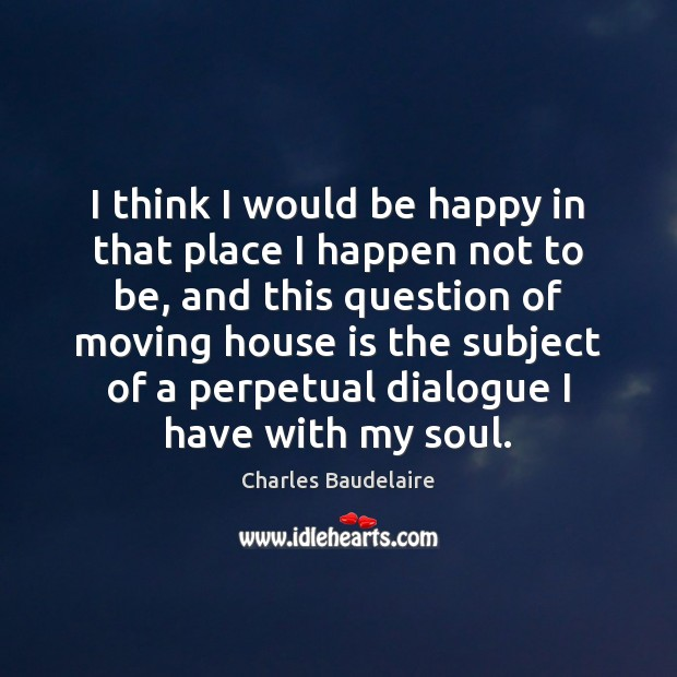 I think I would be happy in that place I happen not Charles Baudelaire Picture Quote