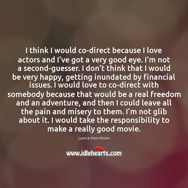 I think I would co-direct because I love actors and I've got Image