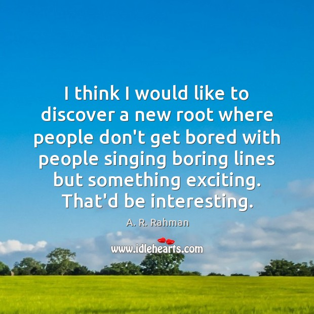 I think I would like to discover a new root where people A. R. Rahman Picture Quote