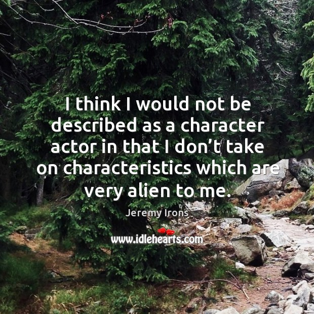 Image, I think I would not be described as a character actor in that I don't take on characteristics which are very alien to me.