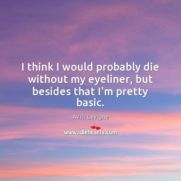 I think I would probably die without my eyeliner, but besides that I'm pretty basic. Avril Lavigne Picture Quote